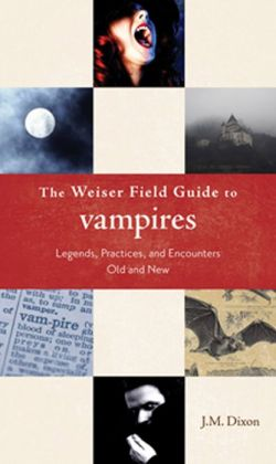 Weiser Field Guide to Vampires: Legends, Practices, and Encounters Old and New