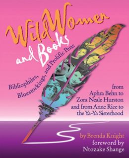 Wild Women and Books: Bibliophiles, Bluestockings, and Prolific Pens from Aphra Behn to Zora Neale Hurston and from Anne Rice to the Ya-Ya Sisterhood