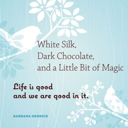 White Silk, Dark Chocolate, and a Little Bit of Magic: Life Is Good and We Are Good in It