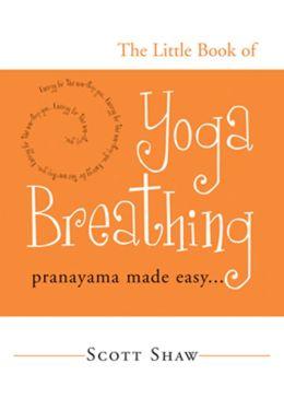 The Little Book of Yoga Breathing: Pranayama Made Easy. . .
