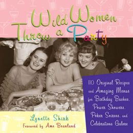 Wild Women Throw a Party: 110 Original Recipes and Amazing Menus for Birthday Bashes, Power Showers, Poker Soirees, and Celebrations Galore