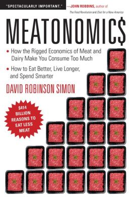 Meatonomics: How the Rigged Economics of Meat and Dairy Make You Consume Too Much - and How to Eat Better, Live Longer, and Spend Smarter