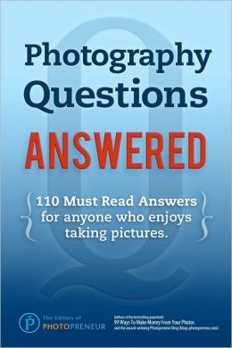 Photography Questions Answered: 110 Must Read Answers for Anyone Who Enjoys Taking Pictures