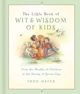 The Little Book of Wit & Wisdom of Kids: From the Mouths of Children to the Hearts of Grown-Ups