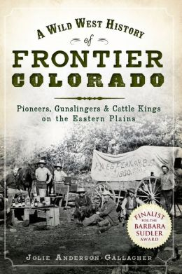 A Wild West History of Frontier Colorado: Pioneers, Gunslingers and Cattle Kings on the Eastern Plains