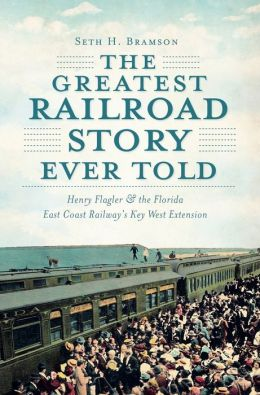 The Greatest Railroad Story Ever Told: Henry Flagler and the Florida East Coast Railway's Key West Extension