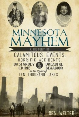Minnesota Mayhem: A History of Calamitous Events, Horrific Accidents, Dastardly Crime and Dreadful Behavior in the Land of 10,000 Lakes