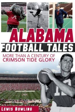 Alabama Football Tales: More than a Century of Crimson Tide Glory