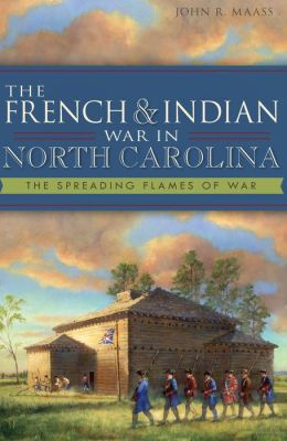 The French and Indian War in North Carolina: The Spreading Flames of War