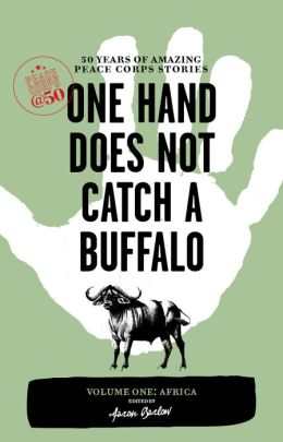 One Hand Does Not Catch a Buffalo: 50 Years of Amazing Peace Corps Stories: Volume One: Africa