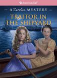 Book Cover Image. Title: Traitor in the Shipyard:  A Caroline Mystery (American Girl Mysteries Series0, Author: Kathleen Ernst