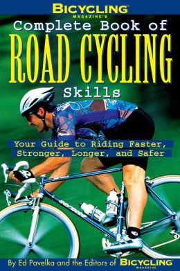 Bicycling Magazine's Complete Book of Road Cycling Skills: Your Guide to Riding Faster, Stronger, Longer, and Safer