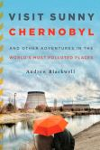 Book Cover Image. Title: Visit Sunny Chernobyl:  And Other Adventures in the World's Most Polluted Places, Author: Andrew Blackwell