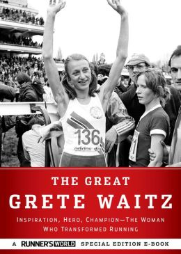 The Great Grete Waitz: Inspiration, Hero, Champion--The Woman Who Transformed Running