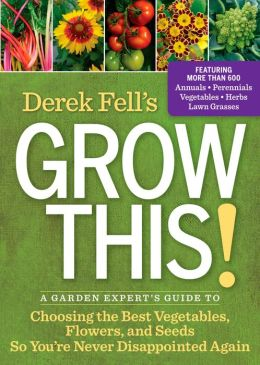 Derek Fell's Grow This!: A Garden Expert's Guide to Choosing the Best Vegetables, Flowers, and Seeds So You're Never Disappointed Again