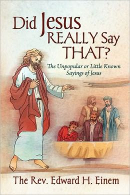 Did Jesus Really Say That? The Unpopular Or Little Known Sayings Of Jesus