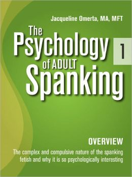 The Psychology of Adult Spanking, Vol. 1, Overview: The Complex and Compulsive Nature of The Spanking Fetish and Why It Is So Psychologically Interesting