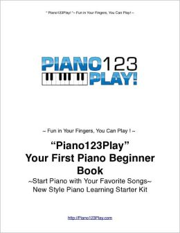 ''Piano123Play!'' Your First Piano Beginner Book: Start Piano Today with Your Favorite Songs~New Style Piano Learning Starters' Kit
