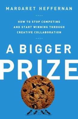 A Bigger Prize: How to Stop Competing and Start Winning through Creative Collaboration