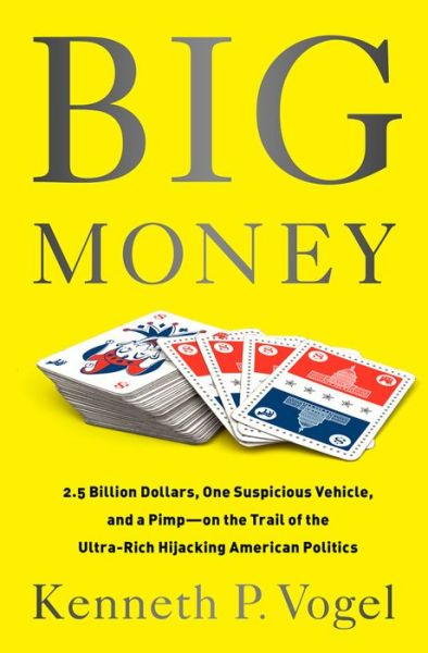 Big Money: 2.5 Billion Dollars, One Suspicious Vehicle, and a Pimp--on the Trail of the Ultra-Rich Hijacking American Politics