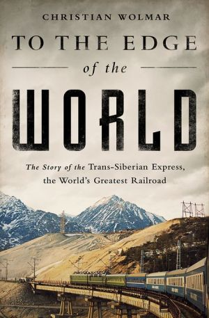 To the Edge of the World: The Story of the Trans-Siberian Express, the World's Greatest Railroad