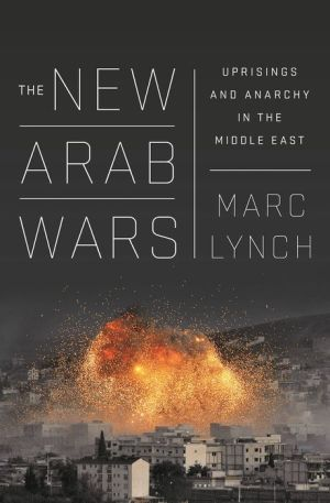 The New Arab Wars: Uprisings and Anarchy Across the Middle East