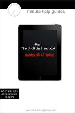 iPad (Includes iOS 4.2): The Unofficial Handbook to the Latest Version of iPad