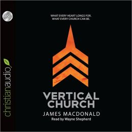 The Vertical Church: What Every Heart Longs for. What Every Church Can Be.
