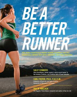 Be a Better Runner: Real World, Scientifically-proven Training Techniques that Will Dramatically Improve Your Speed, End