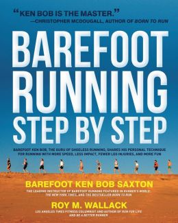 Barefoot Running Step by Step: Barefoot Ken Bob, the Guru of Shoeless Running, Shares His Personal Technique for Running with More Speed, Less Impact, Fewer Leg Inguries, and More Fun