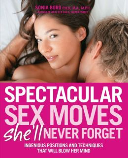 Spectacular Sex Moves She'll Never Forget: Ingenious Positions and Techniques That Will Blow Her Mind