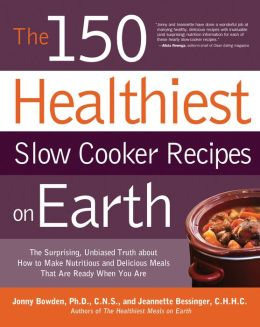 The 150 Healthiest Slow Cooker Recipes on Earth: The Surprising Unbiased Truth About How to Make Nutritious and Delicious Meals that are Ready When Y