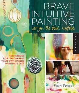 Brave Intuitive Painting-Let Go, Be Bold, Unfold!: Techniques for Uncovering Your Own Unique Painting Style (PagePerfect NOOK Book)