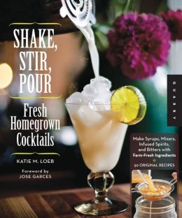 Shake, Stir, Pour-Fresh Homegrown Cocktails: Make Syrups, Mixers, Infused Spirits, and Bitters with Farm-Fresh Ingredients-50 Original Recipes (PagePerfect NOOK Book)