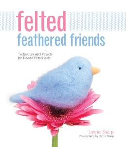 Felted Feathered Friends: Techniques and Projects for Needle-felted Birds (PagePerfect NOOK Book)