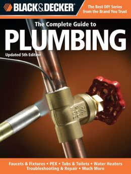 Black & Decker The Complete Guide to Plumbing, Updated 5th Edition: Faucets & Fixtures - PEX - Tubs & Toilets - Water Heaters - Troubleshooting & Repair - Much More (PagePerfect NOOK Book)