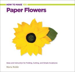 How to Make 100 Paper Flowers: Ideas and Instruction for Folding, Cutting, and Simple Sculptures (PagePerfect NOOK Book)