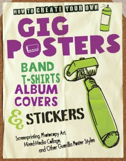 How to Create Your Own Gig Posters, Band T-Shirts, Album Covers, & Stickers: Screenprinting, Photocopy Art, Mixed-Media Collage, and Other Guerilla Poster Styles (PagePerfect NOOK Book)
