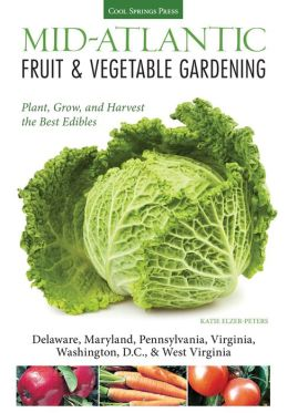 Mid-Atlantic Fruit & Vegetable Gardening: Plant, Grow, and Harvest the Best Edibles - Delaware, Maryland, New Jersey, Pennsylvania, Virginia, Washington, D.C., & West Virginia