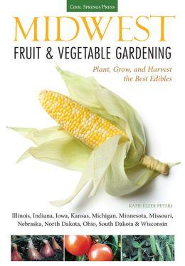 Midwest Fruit & Vegetable Gardening: Plant, Grow, and Harvest the Best Edibles - Illinois, Indiana, Iowa, Kansas, Michigan, Minnesota, Missouri, Nebraska, North Dakota, Ohio, South Dakota & Wisconsin (PagePerfect NOOK Book)