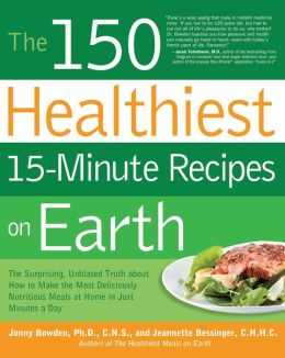The 150 Healthiest 15-Minute Recipes on Earth: The Surprising, Unbiased Truth about How to Make the Most Deliciously Nutritious Meals at Home in Ju