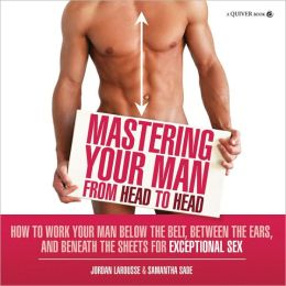 Mastering Your Man from Head to Head: How to Work Your Man Below the Belt, Between the Ears, and Beneath the Sheets for Exceptional Sex (PagePerfect NOOK Book)