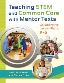 Teaching STEM and Common Core with Mentor Texts: Collaborative Lesson Plans, K-5: Collaborative Lesson Plans, Kâ
