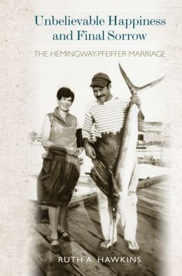Unbelievable Happiness and Final Sorrow: The Hemingway-Pfeiffer Marriage