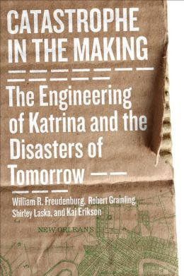 Catastrophe in the Making: The Engineering of Katrina and the Disasters of Tomorrow