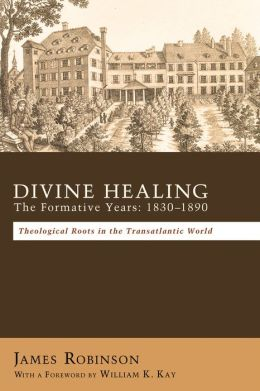 Divine Healing: The Formative Years: 1830-1880: Theological Roots in the Transatlantic World