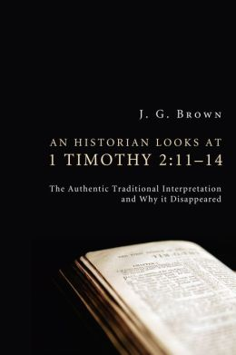 An Historian Looks at 1 Timothy 2:11--14: The Authentic Traditional Interpretation and Why It Disappeared