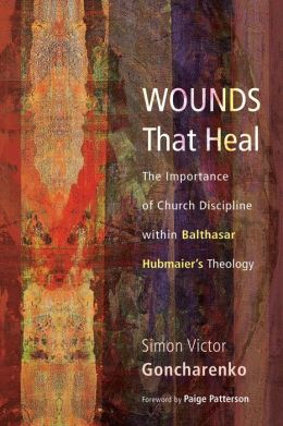 Wounds That Heal: The Importance of Church Discipline Within Balthasar Hubmaier's Theology
