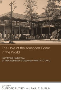 The Role of the American Board in the World: Bicentennial Reflections on the Organization's Missionary Work, 1810-2010