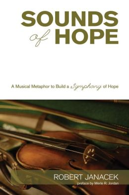 Sounds of Hope: A Musical Metaphor to Build a Symphony of Hope Robert Janacek and Merle R. Jordan